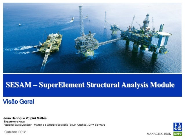 SESAM – SuperElement Structural Analysis ModuleVisão GeralJoão Henrique Volpini MattosEngenheiro NavalRegional Sales Manag...