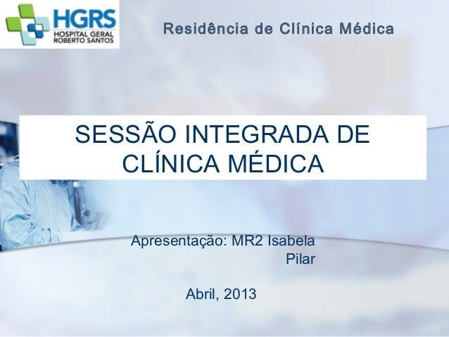 Residência de Clínica MédicaSESSÃO INTEGRADA DE   CLÍNICA MÉDICA   Apresentação: MR2 Isabela                        Pilar ...
