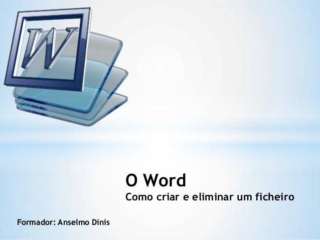 Formador: Anselmo Dinis O Word Como criar e eliminar um ficheiro 1