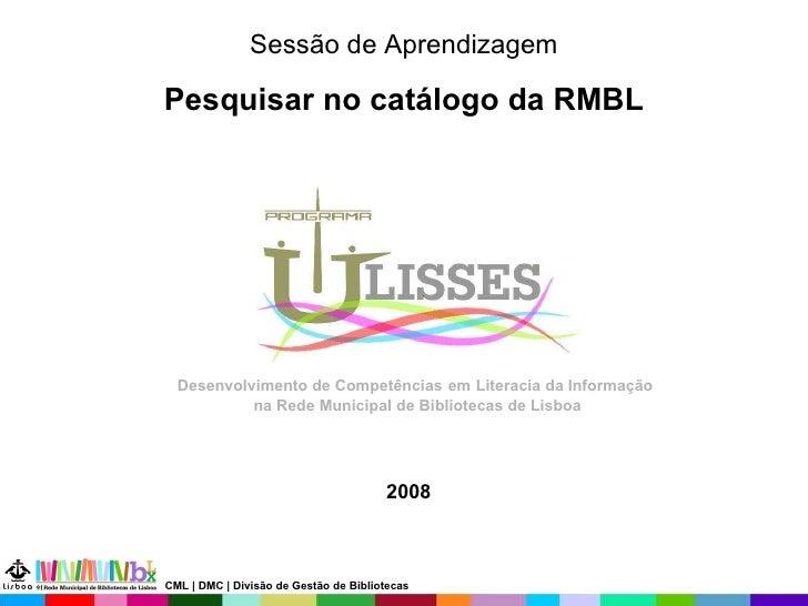 Sessão de Aprendizagem Pesquisar no catálogo da RMBL 2008 Desenvolvimento de Competências   em   Literacia da Informação  ...