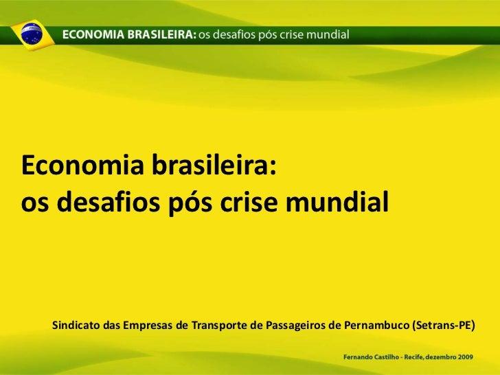 Economia brasileira:os desafios pós crise mundial  Sindicato das Empresas de Transporte de Passageiros de Pernambuco (Setr...