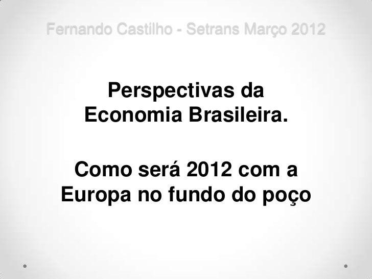 Fernando Castilho - Setrans Março 2012       Perspectivas da     Economia Brasileira.  Como será 2012 com a Europa no fund...