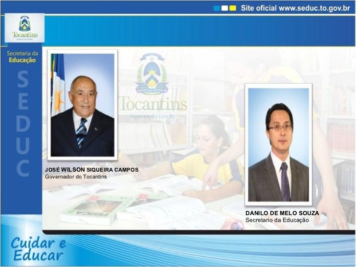 JOSÉ  WILSON  SIQUEIRA CAMPOS Governador do Tocantins DANILO DE MELO SOUZA Secretario da Educação