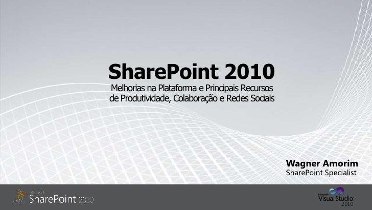 SharePoint 2010Melhorias na Plataforma e Principais Recursos  de Produtividade, Colaboração e Redes Sociais<br />Wagner Am...