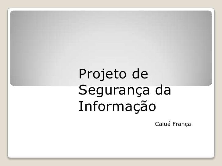 Projeto de Segurança da Informação <br />Caiuá França<br />