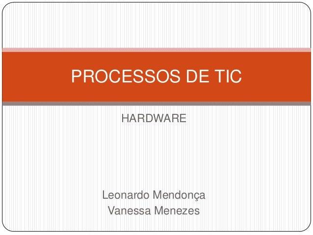 PROCESSOS DE TIC HARDWARE  Leonardo Mendonça Vanessa Menezes