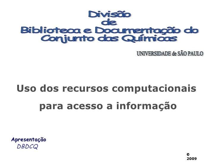 Divisão de  Biblioteca e Documentação do Conjunto das Químicas UNIVERSIDADE de SÃO PAULO Apresentação DBDCQ Uso dos recurs...