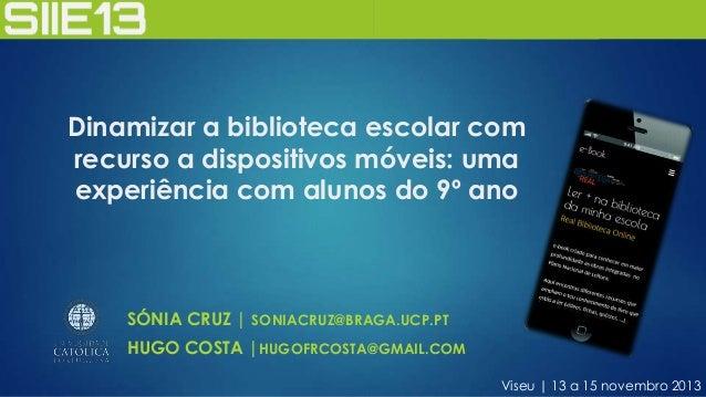 Dinamizar a biblioteca escolar com recurso a dispositivos móveis: uma experiência com alunos do 9º ano  SÓNIA CRUZ | SONIA...