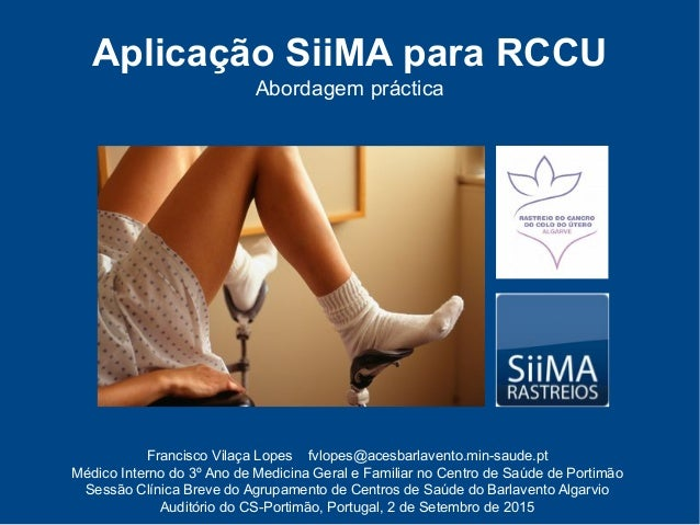 Aplicação SiiMA para RCCU Abordagem práctica Francisco Vilaça Lopes fvlopes@acesbarlavento.min-saude.pt Médico Interno do ...