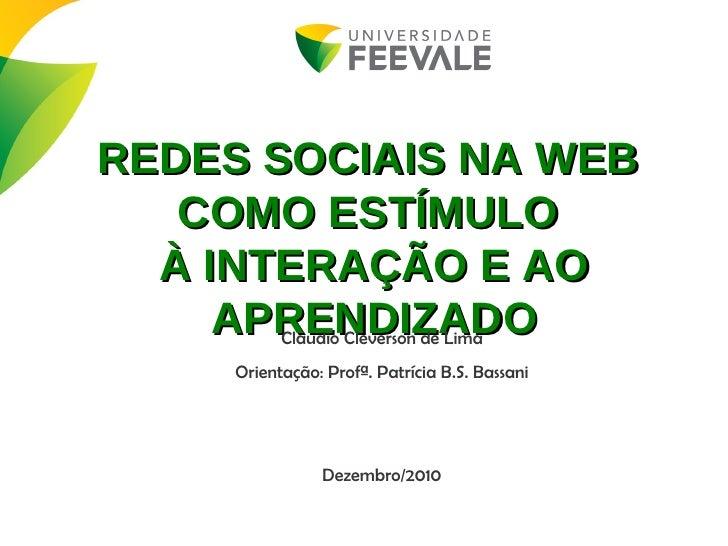 Claudio Cleverson de Lima Orientação: Profª. Patrícia B.S. Bassani Dezembro/2010 REDES SOCIAIS NA WEB  COMO ESTÍMULO  À IN...
