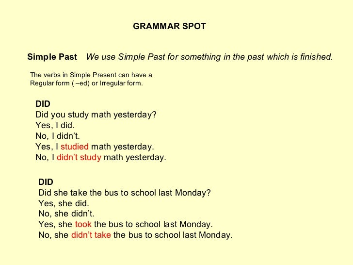 GRAMMAR SPOT Simple Past The verbs in Simple Present can have a Regular form ( –ed) or Irregular form. We use Simple Past ...