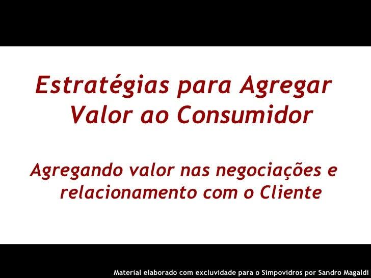 Estratégias para Agregar Valor ao Consumidor Agregando valor nas negociações e relacionamento com o Cliente <ul><ul><li>Ma...