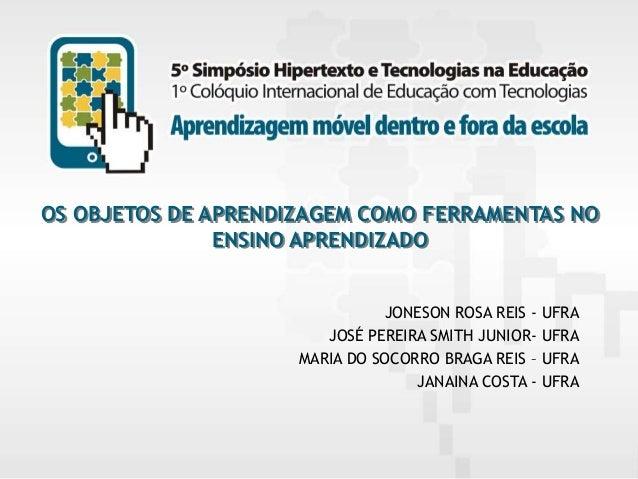 OS OBJETOS DE APRENDIZAGEM COMO FERRAMENTAS NO ENSINO APRENDIZADO JONESON ROSA REIS - UFRA JOSÉ PEREIRA SMITH JUNIOR- UFRA...