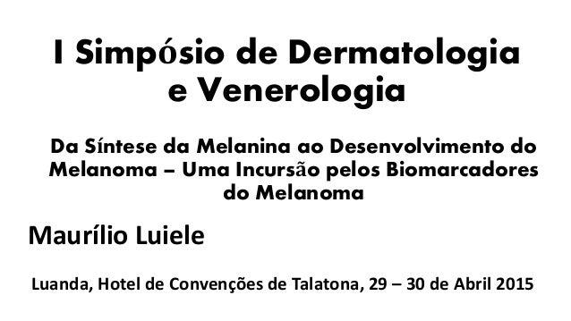 I Simpósio de Dermatologia e Venerologia Da Síntese da Melanina ao Desenvolvimento do Melanoma – Uma Incursão pelos Biomar...