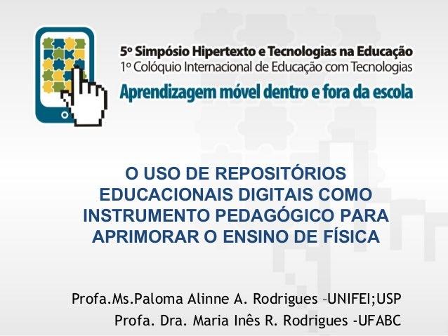 O USO DE REPOSITÓRIOS EDUCACIONAIS DIGITAIS COMO INSTRUMENTO PEDAGÓGICO PARA APRIMORAR O ENSINO DE FÍSICA  Profa.Ms.Paloma...