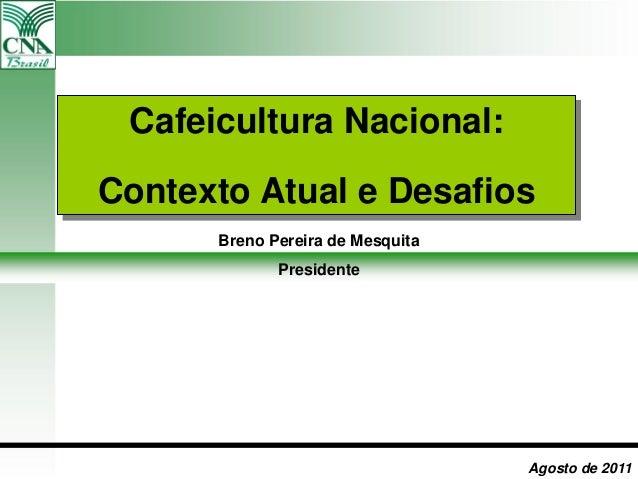 Cafeicultura Nacional: Contexto Atual e Desafios Agosto de 2011 Breno Pereira de Mesquita Presidente