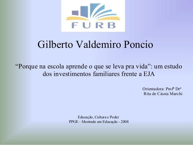 """Gilberto Valdemiro Poncio """"Porque na escola aprende o que se leva pra vida"""": um estudo dos investimentos familiares frente..."""