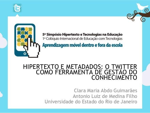 HIPERTEXTO E METADADOS: O TWITTER COMO FERRAMENTA DE GESTÃO DO CONHECIMENTO Clara Maria Abdo Guimarães Antonio Luiz de Med...