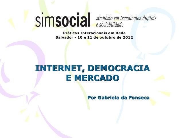 Práticas Interacionais em Rede   Salvador - 10 e 11 de outubro de 2012INTERNET, DEMOCRACIA     E MERCADO                  ...
