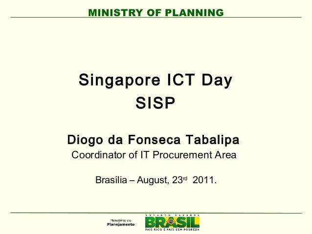 MINISTRY OF PLANNING Singapore ICT Day SISP Diogo da Fonseca Tabalipa Coordinator of IT Procurement Area Brasília – August...