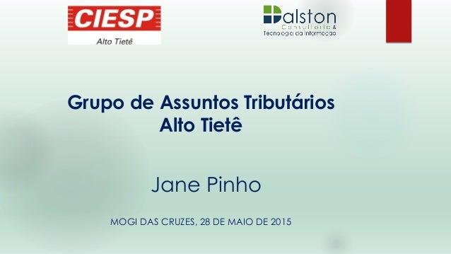 Grupo de Assuntos Tributários Alto Tietê MOGI DAS CRUZES, 28 DE MAIO DE 2015 Jane Pinho