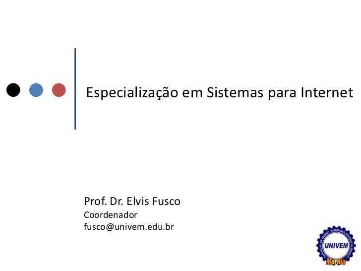 Especialização em Sistemas para Internet<br />Prof. Dr. Elvis Fusco<br />Coordenador<br />fusco@univem.edu.br<br />