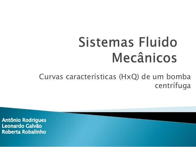 Curvas características (HxQ) de um bomba centrífuga Antônio Rodrigues Leonardo Galvão Roberta Robalinho