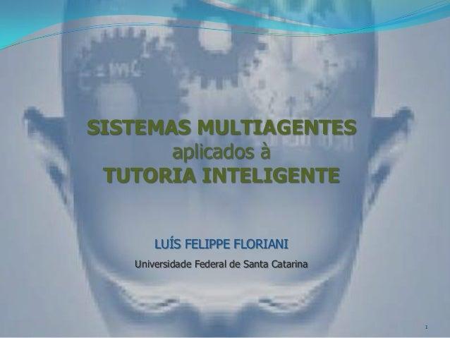 SISTEMAS MULTIAGENTES       aplicados à TUTORIA INTELIGENTE       LUÍS FELIPPE FLORIANI   Universidade Federal de Santa Ca...
