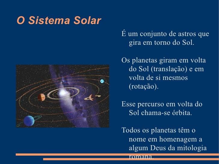 O Sistema Solar <ul><li>É um conjunto de astros que gira em torno do Sol.  </li></ul><ul><li>Os planetas giram em volta do...