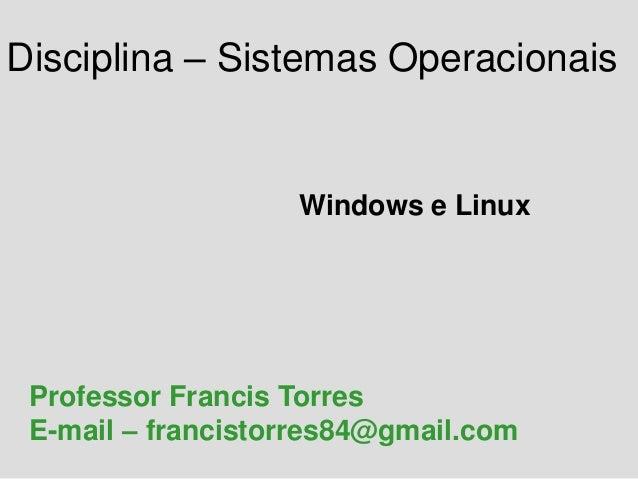Disciplina – Sistemas Operacionais Windows e Linux Professor Francis Torres E-mail – francistorres84@gmail.com