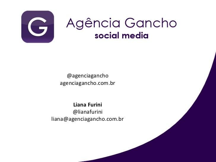 @agenciagancho agenciagancho.com.br Liana Furini @lianafurini [email_address]