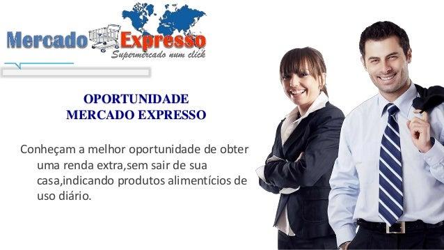 OPORTUNIDADE MERCADO EXPRESSO Conheçam a melhor oportunidade de obter uma renda extra,sem sair de sua casa,indicando produ...
