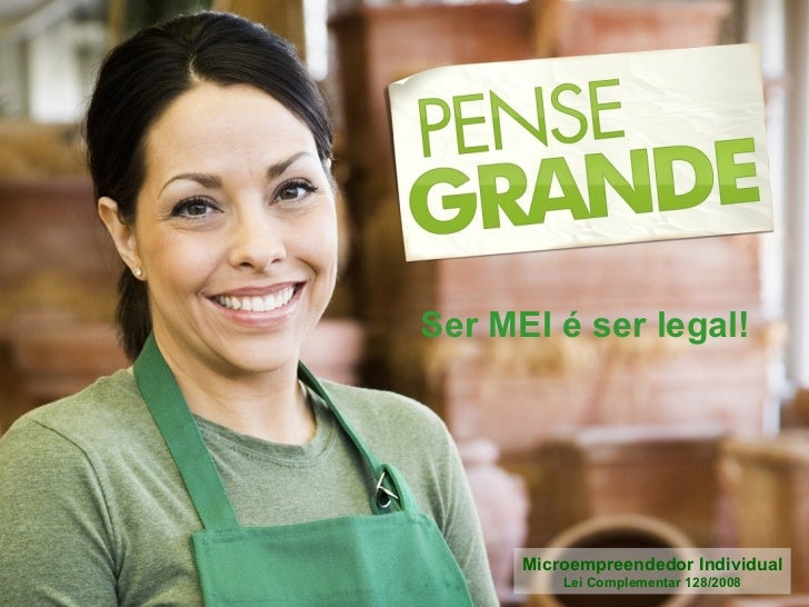 Ser MEI é ser legal!      Microempreendedor Individual          Lei Complementar 128/2008