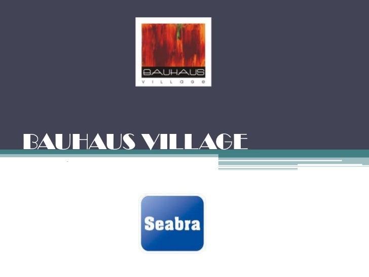 BAUHAUS VILLAGE  .