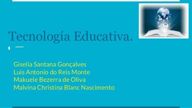 Tecnología Educativa. Giselia Santana Gonçalves Luis Antonio do Reis Monte Makuele Bezerra de Oliva Malvina Christina Blan...