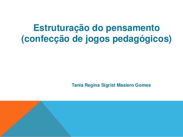Estruturação do pensamento  (confecção de jogos pedagógicos)  Tania Regina Sigrist Masiero Gomes