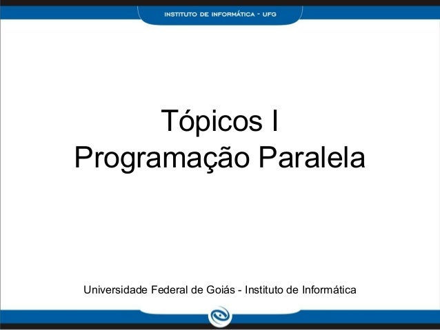 Tópicos IProgramação ParalelaUniversidade Federal de Goiás - Instituto de Informática
