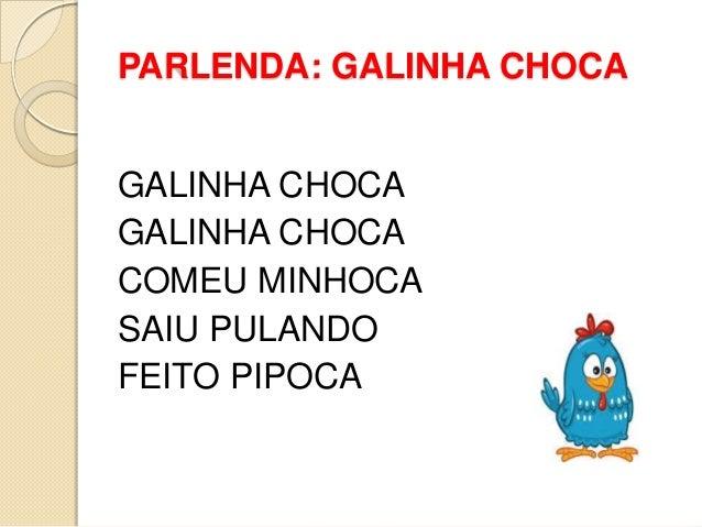 PARLENDA: GALINHA CHOCA GALINHA CHOCA GALINHA CHOCA COMEU MINHOCA SAIU PULANDO FEITO PIPOCA