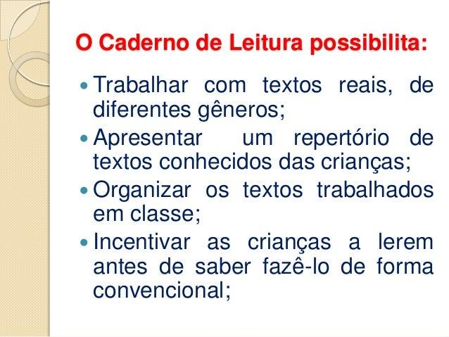 O Caderno de Leitura possibilita:  Trabalhar com textos reais, de diferentes gêneros;  Apresentar um repertório de texto...
