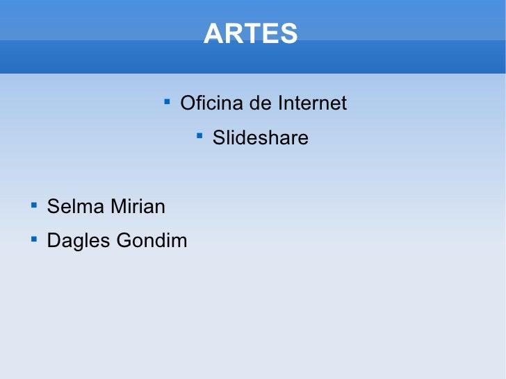 ARTES <ul><li>Oficina de Internet </li></ul><ul><li>Slideshare  </li></ul><ul><li>Selma Mirian </li></ul><ul><li>Dagles Go...
