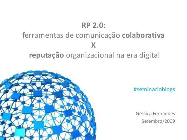 RP 2.0: ferramentas de comunicação colaborativa X reputação organizacional na era digital Géssica Fernandes Setembro/2009 ...
