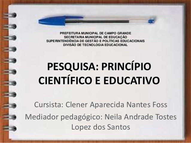 PESQUISA: PRINCÍPIO CIENTÍFICO E EDUCATIVO Cursista: Clener Aparecida Nantes Foss Mediador pedagógico: Neila Andrade Toste...