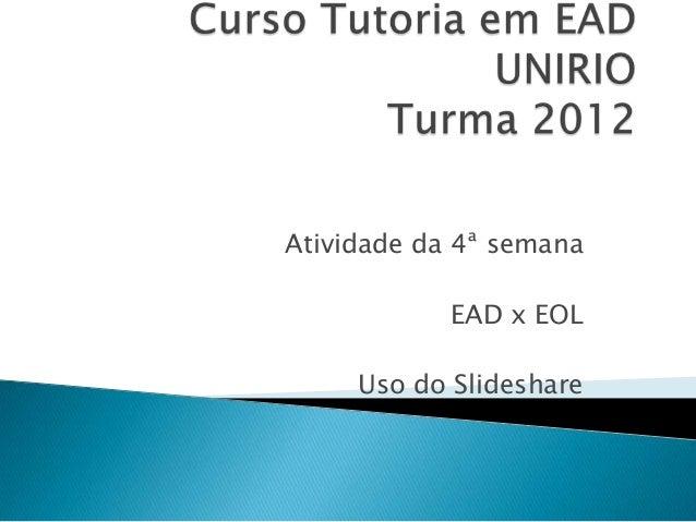 Atividade da 4ª semana            EAD x EOL     Uso do Slideshare