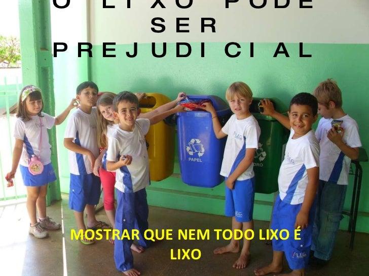 O LIXO PODE SER PREJUDICIAL MOSTRAR QUE NEM TODO LIXO É LIXO