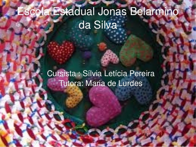 EscolaEstadualJonasBelarmino daSilva Cursista:SílviaLetíciaPereira Tutora:MariadeLurdes