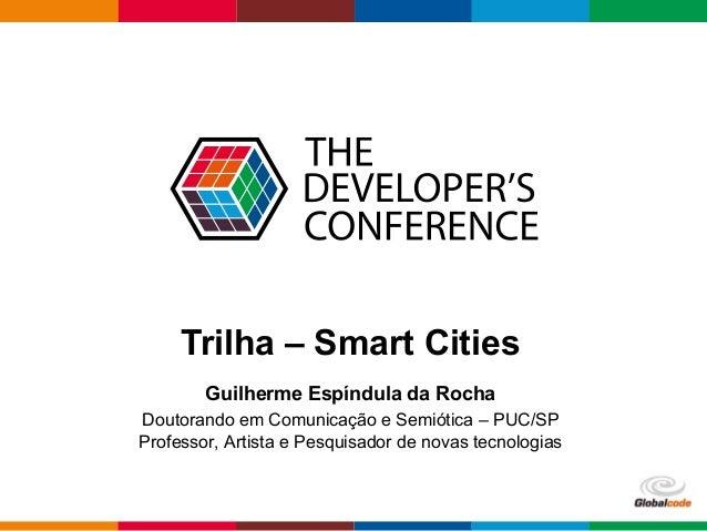 Globalcode – Open4education Trilha – Smart Cities Guilherme Espíndula da Rocha Doutorando em Comunicação e Semiótica – PUC...