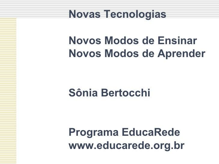 Novas Tecnologias Novos Modos de Ensinar  Novos Modos de Aprender Sônia Bertocchi Programa EducaRede www.educarede.org.br