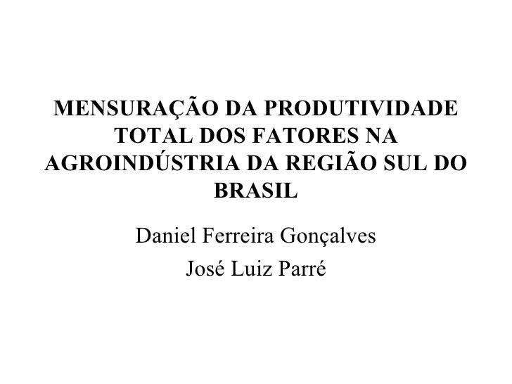 MENSURAÇÃO DA PRODUTIVIDADE TOTAL DOS FATORES NA AGROINDÚSTRIA DA REGIÃO SUL DO BRASIL Daniel Ferreira Gonçalves José Luiz...
