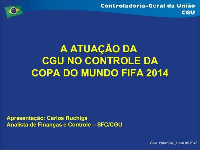 Belo Horizonte, junho de 2013.A ATUAÇÃO DACGU NO CONTROLE DACOPA DO MUNDO FIFA 2014Apresentação: Carlos RuchigaAnalista de...