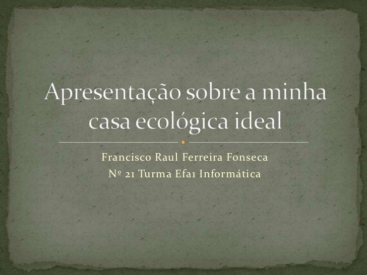 Apresentação sobre a minha casa ecológica ideal<br />Francisco Raul Ferreira Fonseca<br />Nº 21 Turma Efa1 Informática<br />